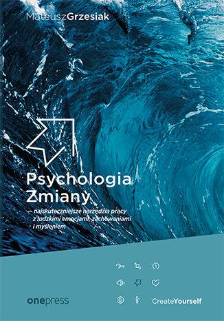 Okładka książki Psychologia Zmiany - najskuteczniejsze narzędzia pracy z ludzkimi emocjami, zachowaniami i myśleniem (miękka oprawa)