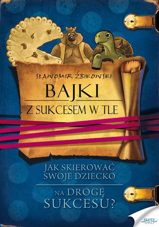 Okładka książki/ebooka Bajki z sukcesem w tle. Jak skierować swoje dziecko na drogę sukcesu