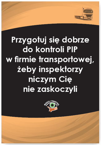 Okładka książki/ebooka Przygotuj się dobrze do kontroli PIP w firmie transportowej, żeby inspektorzy niczym Cię nie zaskoczyli