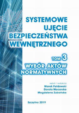 Okładka książki/ebooka Systemowe ujęcie bezpieczeństwa wewnętrznego. Wybór aktów normatywnych, t. 3