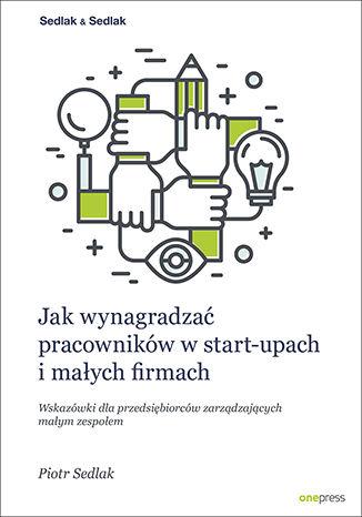 Okładka książki/ebooka Jak wynagradzać pracowników w start-upach i małych firmach. Wskazówki dla przedsiębiorców zarządzających małym zespołem