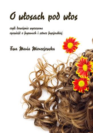 Okładka książki/ebooka O włosach pod włos, czyli dowcipnie wyczesana opowieść o fryzurach i sztuce fryzjerskiej
