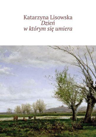 Okładka książki/ebooka Dzień wktórym się umiera