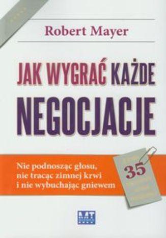 Okładka książki/ebooka Jak wygrać każde negocjacje. Nie podnosząc głosu, nie tracąc zimnej krwi i nie wybuchając gniewem