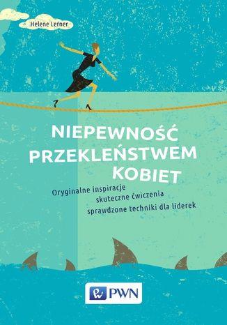 Okładka książki/ebooka Niepewność przekleństwem kobiet. Oryginalne inspiracje, skuteczne ćwiczenia, sprawdzone techniki dla liderek