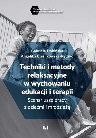 Okładka książki/ebooka Techniki i metody relaksacyjne w wychowaniu, edukacji i terapii. Scenariusze pracy z dziećmi i młodzieżą