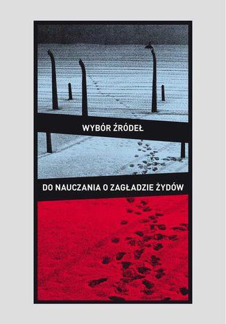 Okładka książki/ebooka Wybór źródeł do nauczania o zagładzie Żydów na okupowanych ziemiach polskich