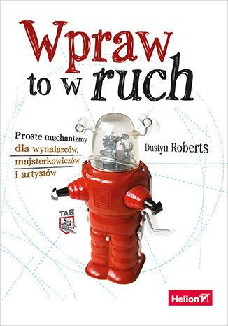 Okładka książki/ebooka Wpraw to w ruch. Proste mechanizmy dla wynalazców, majsterkowiczów i artystów