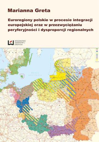 Okładka książki/ebooka Euroregiony polskie w procesie integracji europejskiej oraz przezwyciężaniu peryferyjności i dysproporcji regionalnych