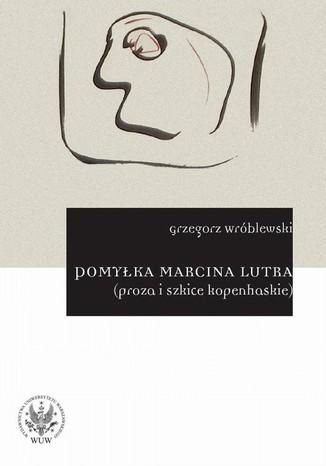 Okładka książki/ebooka Pomyłka Marcina Lutra (proza i szkice kopenhaskie)