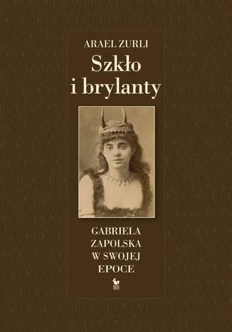 Okładka książki/ebooka Szkło i brylanty. Gabriela Zapolska w swojej epoce