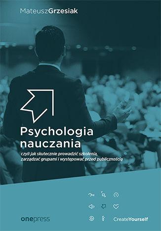 Okładka książki Psychologia nauczania, czyli jak skutecznie prowadzić szkolenia, zarządzać grupami i występować przed publicznością