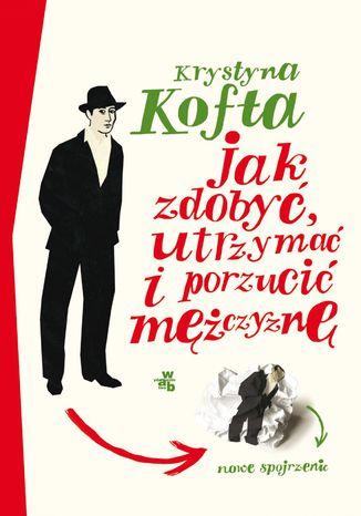 Okładka książki/ebooka Jak zdobyć, utrzymać i porzucić mężczyznę. Nowe spojrzenie