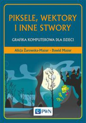 Okładka książki Piksele, wektory i inne stwory. Grafika komputerowa dla dzieci