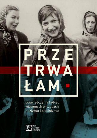Okładka książki/ebooka Przetrwałam. Doświadczenia kobiet więzionych w czasach nazizmu i stalinizmu