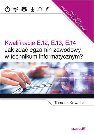 Okładka książki/ebooka Jak zdać egzamin zawodowy w technikum informatycznym? Kwalifikacje E.12, E.13, E.14