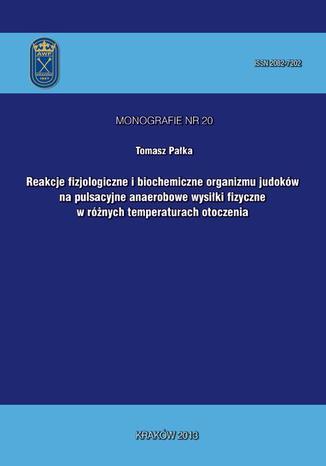 Okładka książki/ebooka Reakcje fizjologiczne i biochemiczne organizmu judoków na pulsacyjne anaerobowe wysiłki fizyczne w różnych temperaturach otoczenia