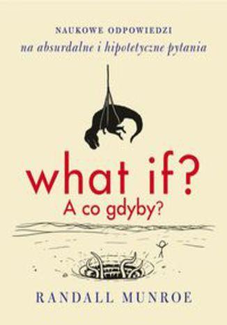 Okładka książki/ebooka What if A co gdyby. Naukowe odpowiedzi na absurdalne i hipotetyczne pytania