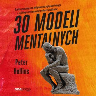 Okładka książki 30 modeli mentalnych. Ścieżka prowadząca do podejmowania najlepszych decyzji i szybkiego rozwiązywania trudnych problemów