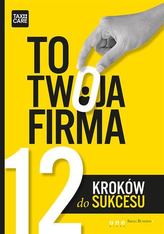 Okładka książki TO TWOJA FIRMA. 12 KROKÓW DO SUKCESU