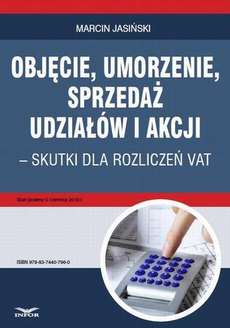 Okładka książki/ebooka Objęcie, umorzenie, sprzedaż udziałów i akcji  skutki dla rozliczeń VAT