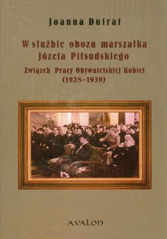 Okładka książki/ebooka W służbie obozu marszałka Józefa Piłsudskiego. Związek Pracy Obywatelskiej Kobiet (1928-1939)