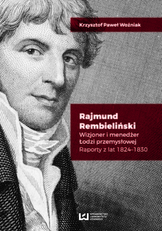 Okładka książki/ebooka Rajmund Rembieliński. Wizjoner i menedżer Łodzi przemysłowej. Raporty z lat 1824-1830
