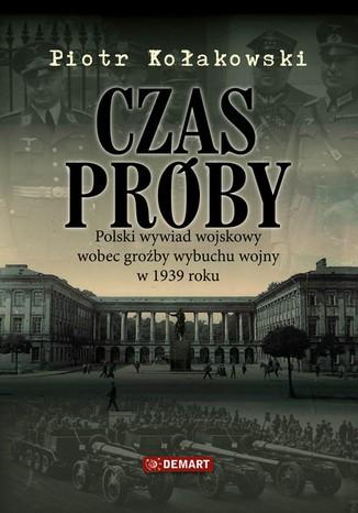 Okładka książki/ebooka Czas próby. Polski wywiad wojskowy wobec groźby wybuchu wojny w 1939 roku