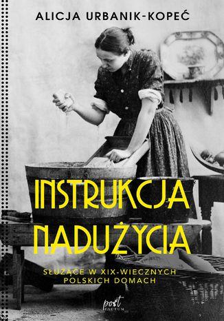 Okładka książki/ebooka Instrukcja nadużycia. Instrukcja nadużycia. Służące w XIX-wiecznych polskich domach