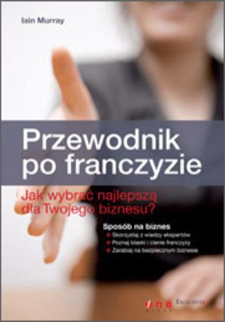 Okładka książki/ebooka Przewodnik po franczyzie. Jak wybrać najlepszą dla Twojego biznesu?