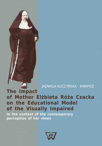 Okładka książki/ebooka The Impact of Mother Elżbieta Róża Czacka on the Educational Model of the Visually Impaired. In the context of the contemporary perception of her views