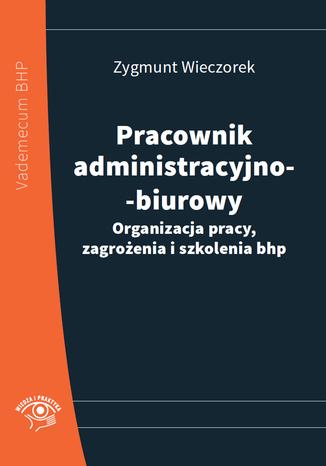 Okładka książki/ebooka Pracownik administracyjno-biurowy. Organizacja pracy, zagrożenia i szkolenia bhp
