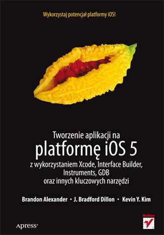 Okładka książki/ebooka Tworzenie aplikacji na platformę iOS 5 z wykorzystaniem Xcode, Interface Builder, Instruments, GDB oraz innych kluczowych narzędzi