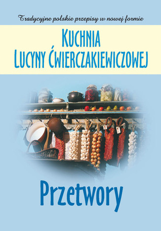 Okładka książki/ebooka Kuchnia Lucyny Ćwierczakiewiczowej. Przetwory