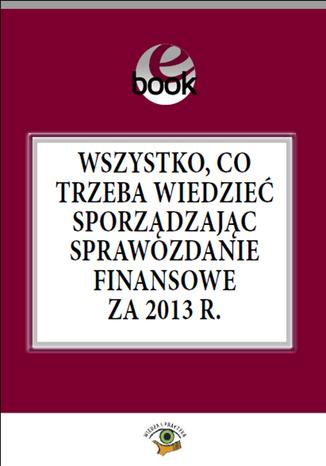 Okładka książki/ebooka Wszystko, co trzeba wiedzieć sporządzając sprawozdanie finansowe za 2013 rok