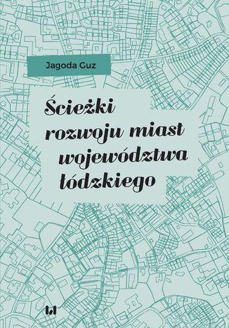 Okładka książki/ebooka Ścieżki rozwoju miast województwa łódzkiego
