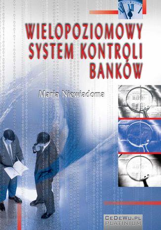 Okładka książki/ebooka Wielopoziomowy system kontroli banków. Rozdział 4. Zagadnienia systemu kontroli wewnętrznej prowadzonej w bankach