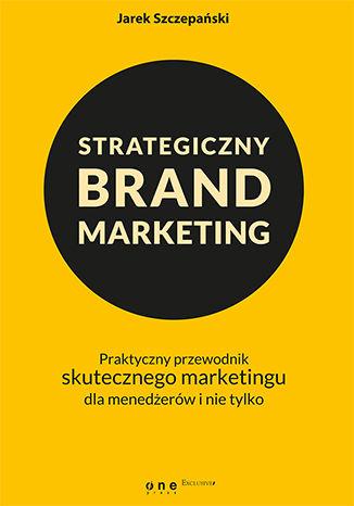 Okładka książki/ebooka Strategiczny brand marketing. Praktyczny przewodnik skutecznego marketingu dla menedżerów i nie tylko
