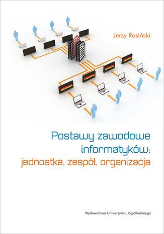 Okładka książki/ebooka Postawy zawodowe informatyków. Jednostka, zespół, organizacja