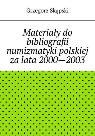 Okładka książki/ebooka Materiały do bibliografii numizmatyki polskiej za lata 2000--2003