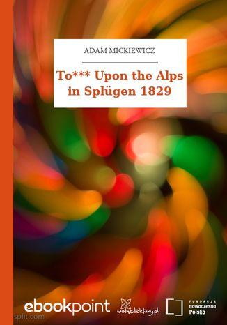 Okładka książki/ebooka To*** Upon the Alps in Splügen 1829