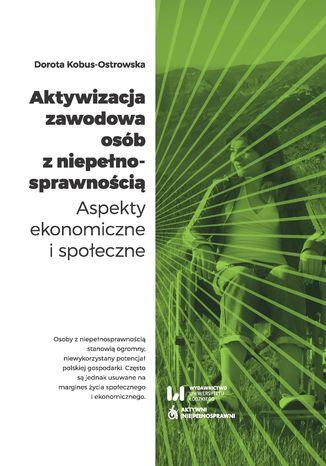 Okładka książki/ebooka Aktywizacja zawodowa osób z niepełnosprawnością. Aspekty ekonomiczne i społeczne