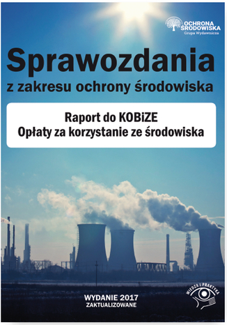 Okładka książki/ebooka Sprawozdania z zakresu ochrony środowiska. Raport do KOBiZE. Opłaty za korzystanie ze środowiska