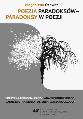 Okładka książki/ebooka Poezja paradoksów - paradoksy w poezji. Poetycka teologia księży Jana Twardowskiego, Janusza Stanisława Pasierba, Wacława Oszajcy
