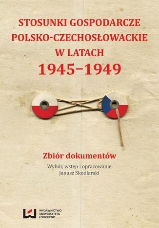 Okładka książki/ebooka Stosunki gospodarcze polsko-czechosłowackie w latach 1945-1949. Zbiór dokumentów