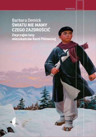 Okładka książki Światu nie mamy czego zazdrościć. Zwyczajne losy mieszkańców Korei Północnej