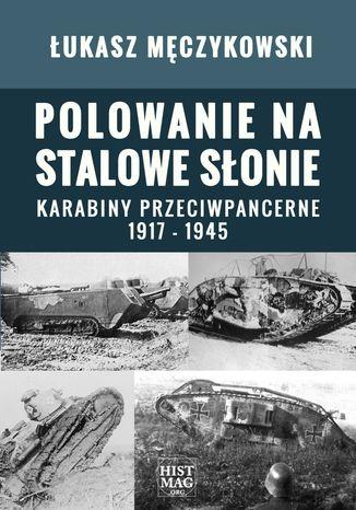 Okładka książki/ebooka Polowanie na stalowe słonie. Karabiny przeciwpancerne 1917 - 1945