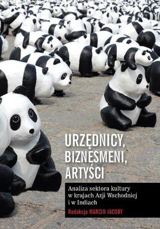 Okładka książki/ebooka Urzędnicy, biznesmeni, artyści. Analiza sektora kultury w krajach Azji Wschodniej i w Indiach