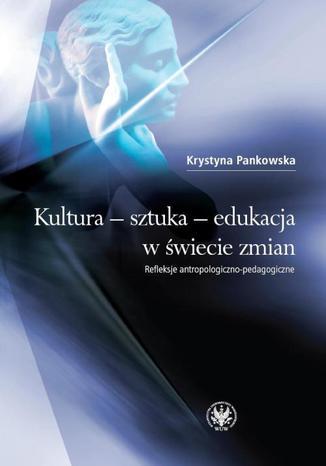 Okładka książki/ebooka Kultura - sztuka - edukacja w świecie zmian. Refleksje antropologiczno-pedagogiczne