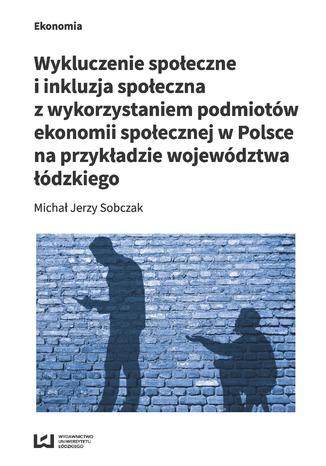 Okładka książki/ebooka Wykluczenie społeczne i inkluzja społeczna z wykorzystaniem podmiotów ekonomii społecznej w Polsce na przykłądzie województwa łódzkiego